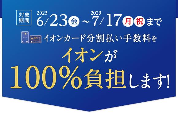 2019/2/22(金)~2019/10/10(木)までイオンカード分割払い手数料をイオンが100%負担します!