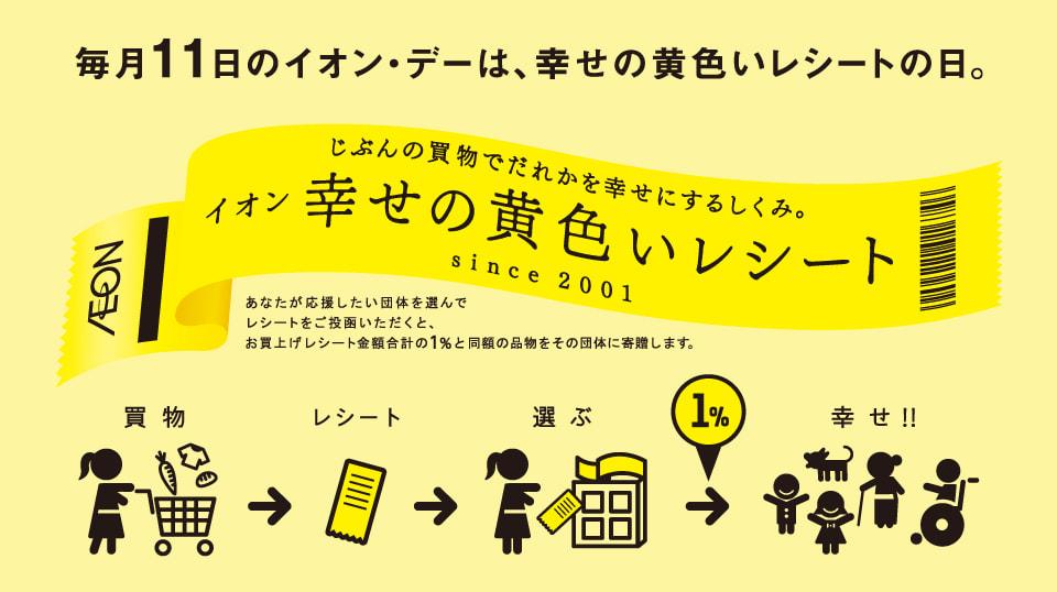 毎月11日のイオン・デーは、幸せの黄色いレシートの日。じぶんの買物でだれかを幸せにするしくみ。イオン幸せの黄色いレシート since 2001 あなたが応援したい団体を選んでレシートをご投函いただくと、お買上げレシート金額合計の1%と同額の品物をその団体に寄贈します。